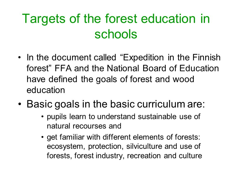 Targets of the forest education in schools In the document called Expedition in the Finnish forest FFA and the National Board of Education have defined the goals of forest and wood education Basic goals in the basic curriculum are: pupils learn to understand sustainable use of natural recourses and get familiar with different elements of forests: ecosystem, protection, silviculture and use of forests, forest industry, recreation and culture