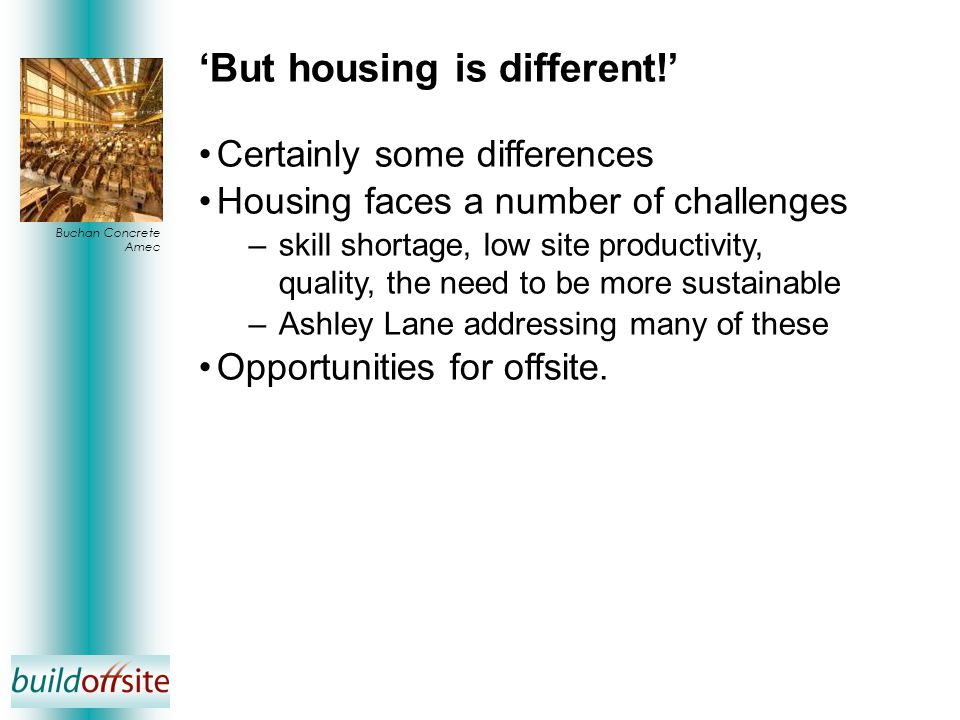 'But housing is different!' Certainly some differences Housing faces a number of challenges –skill shortage, low site productivity, quality, the need to be more sustainable –Ashley Lane addressing many of these Opportunities for offsite.