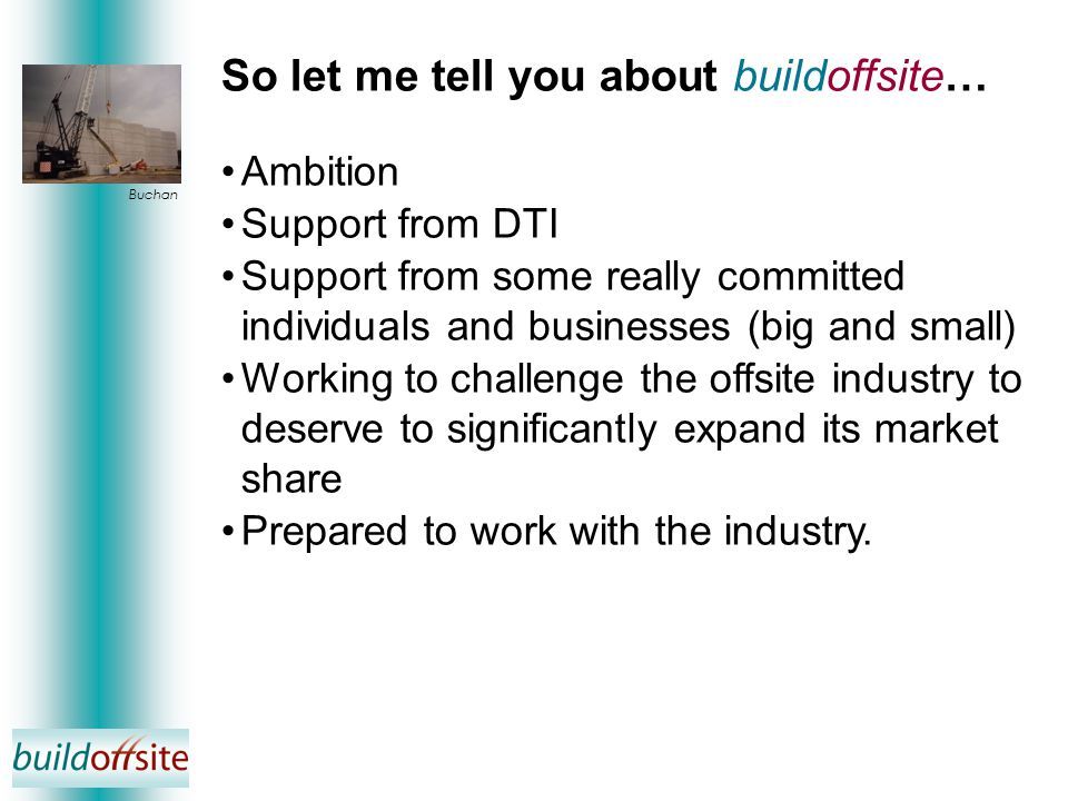 Buchan Ambition Support from DTI Support from some really committed individuals and businesses (big and small) Working to challenge the offsite industry to deserve to significantly expand its market share Prepared to work with the industry.