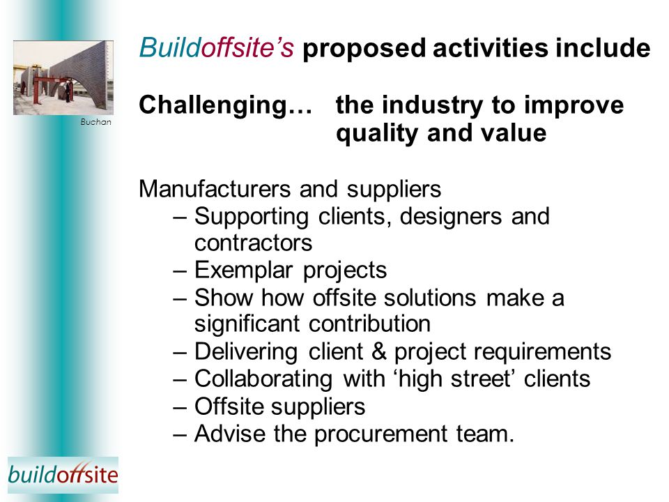 Buildoffsite's proposed activities include Challenging…the industry to improve quality and value Manufacturers and suppliers –Supporting clients, designers and contractors –Exemplar projects –Show how offsite solutions make a significant contribution –Delivering client & project requirements –Collaborating with 'high street' clients –Offsite suppliers –Advise the procurement team.