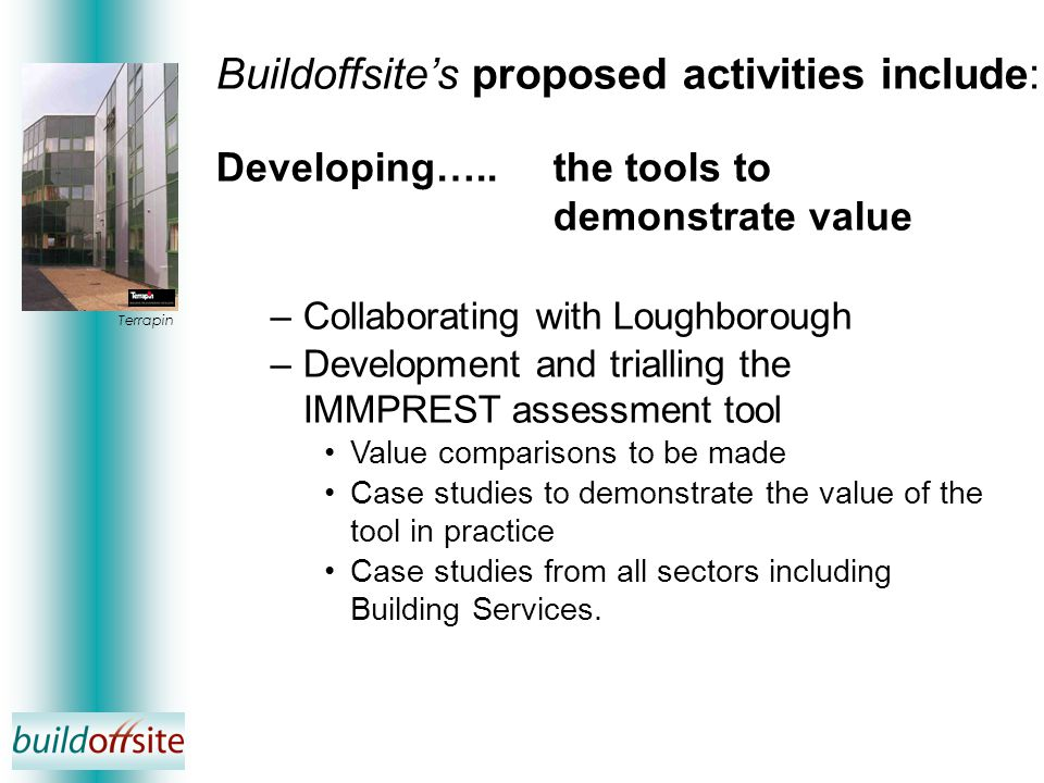 Developing…..the tools to demonstrate value –Collaborating with Loughborough –Development and trialling the IMMPREST assessment tool Value comparisons to be made Case studies to demonstrate the value of the tool in practice Case studies from all sectors including Building Services.