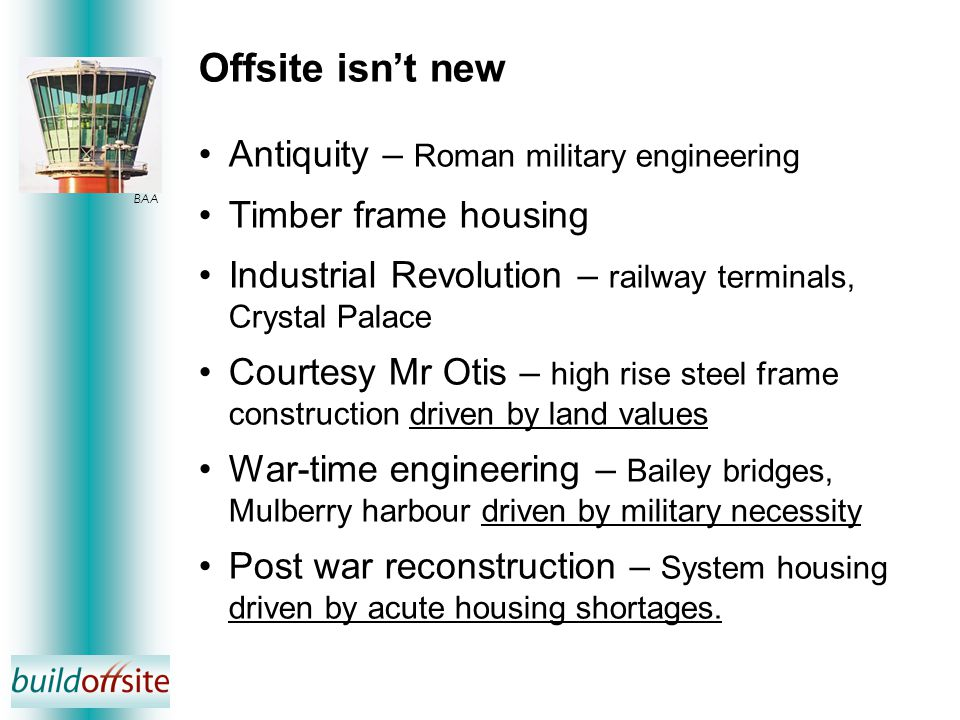Offsite isn't new Antiquity – Roman military engineering Timber frame housing Industrial Revolution – railway terminals, Crystal Palace Courtesy Mr Otis – high rise steel frame construction driven by land values War-time engineering – Bailey bridges, Mulberry harbour driven by military necessity Post war reconstruction – System housing driven by acute housing shortages.
