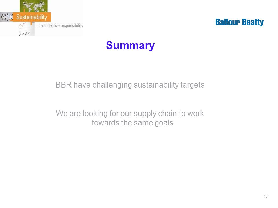 13 Summary BBR have challenging sustainability targets We are looking for our supply chain to work towards the same goals