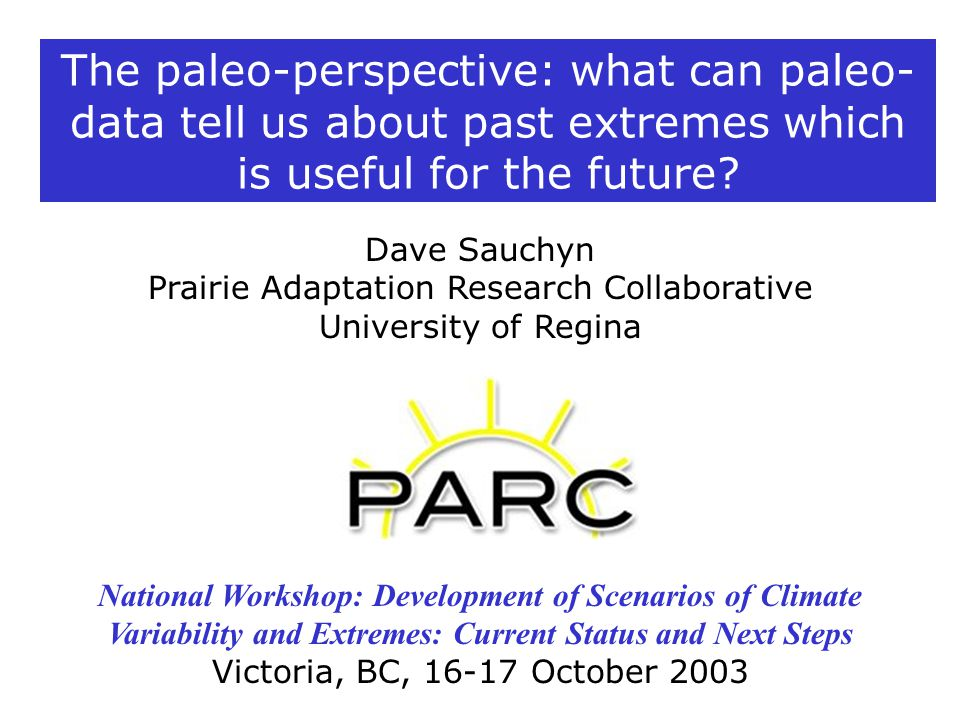 Dave Sauchyn Prairie Adaptation Research Collaborative University of Regina National Workshop: Development of Scenarios of Climate Variability and Extremes: Current Status and Next Steps Victoria, BC, 16-17 October 2003 The paleo-perspective: what can paleo- data tell us about past extremes which is useful for the future