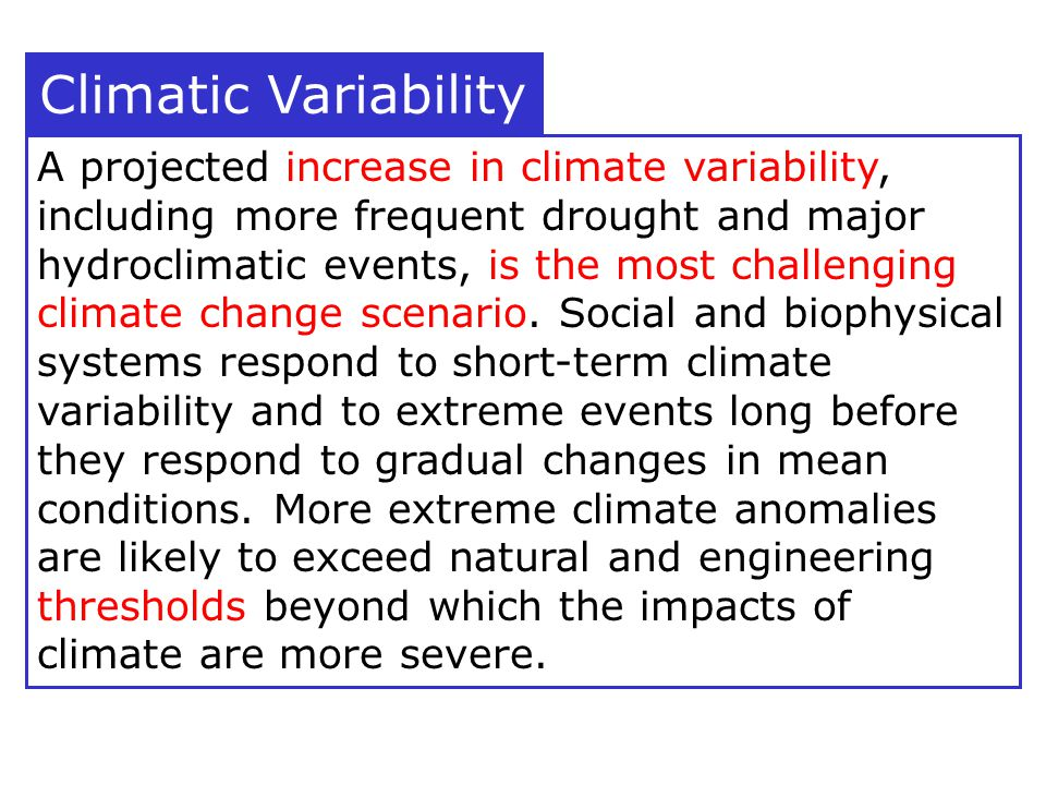 Climatic Variability A projected increase in climate variability, including more frequent drought and major hydroclimatic events, is the most challenging climate change scenario.