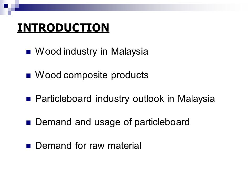 INTRODUCTION Wood industry in Malaysia Wood composite products Particleboard industry outlook in Malaysia Demand and usage of particleboard Demand for raw material