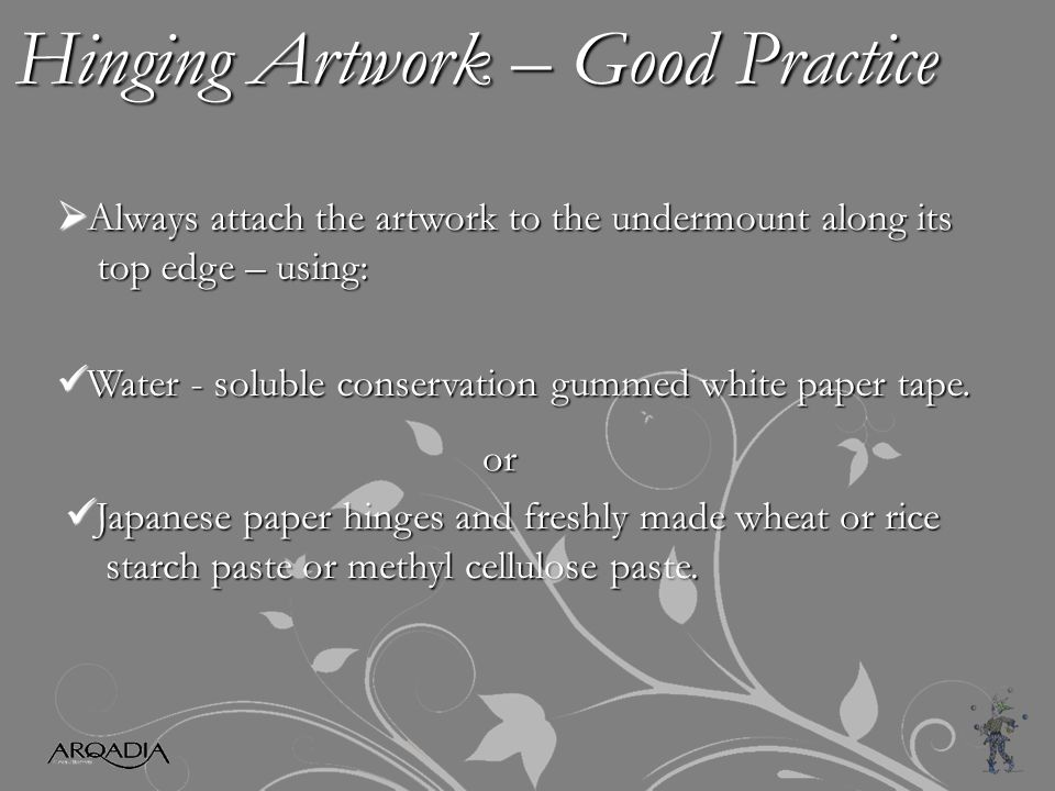 Hinging Artwork – Good Practice  Always attach the artwork to the undermount along its top edge – using: top edge – using: Water - soluble conservation gummed white paper tape.