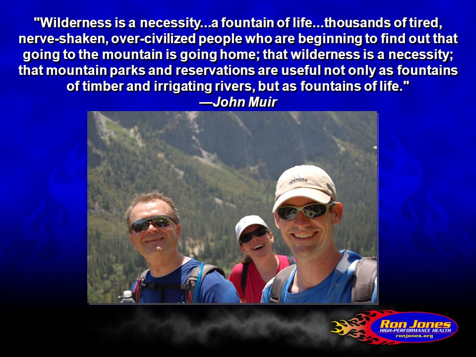 Wilderness is a necessity...a fountain of life...thousands of tired, nerve-shaken, over-civilized people who are beginning to find out that going to the mountain is going home; that wilderness is a necessity; that mountain parks and reservations are useful not only as fountains of timber and irrigating rivers, but as fountains of life. —John Muir