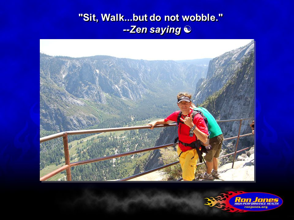 Sit, Walk...but do not wobble. --Zen saying 