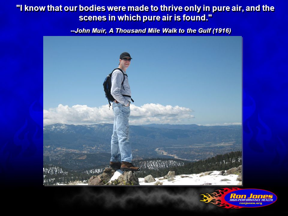 I know that our bodies were made to thrive only in pure air, and the scenes in which pure air is found. --John Muir, A Thousand Mile Walk to the Gulf (1916)