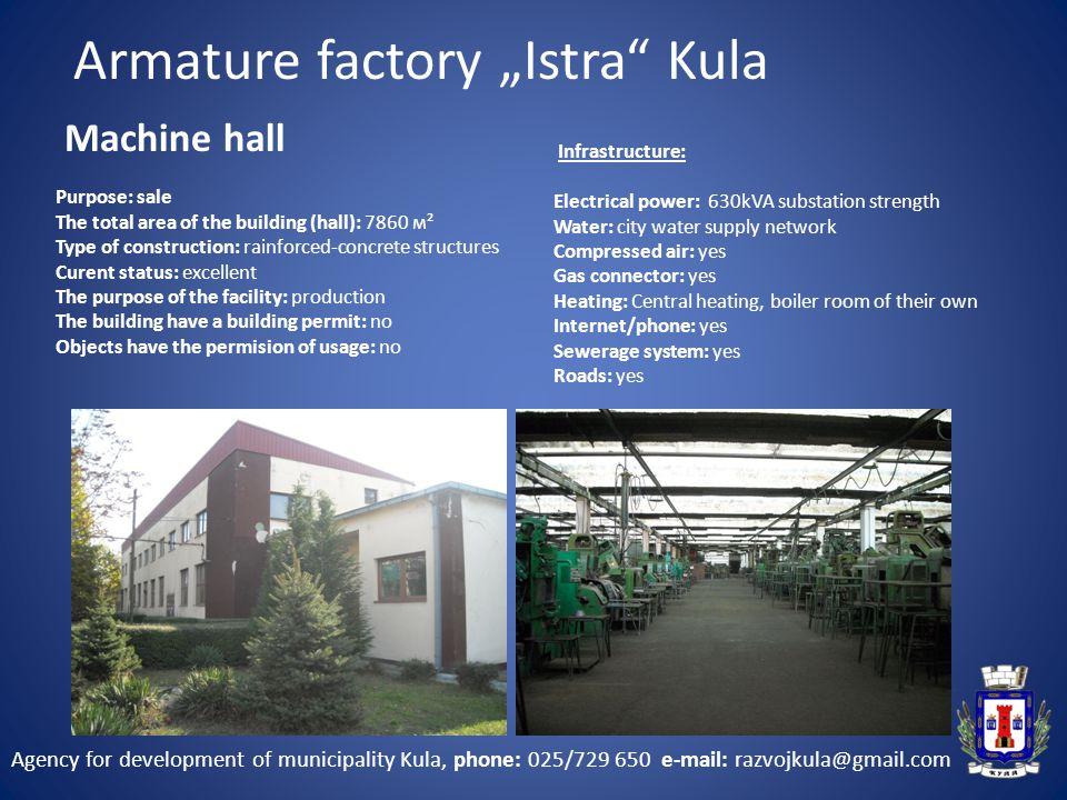 """Agency for development of municipality Kula, phone: 025/729 650 e-mail: razvojkula@gmail.com Machine hall Armature factory """"Istra Kula"""