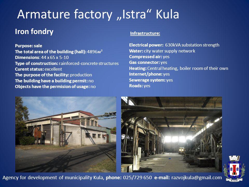 """Agency for development of municipality Kula, phone: 025/729 650 e-mail: razvojkula@gmail.com Iron fondry Armature factory """"Istra Kula"""