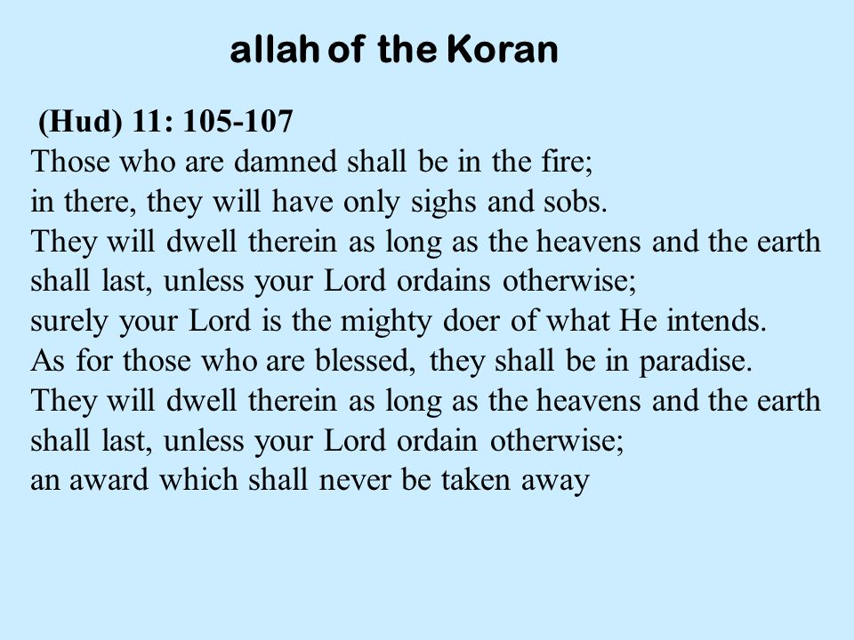 allah of the Koran (Hud) 11: 105-107 Those who are damned shall be in the fire; in there, they will have only sighs and sobs.