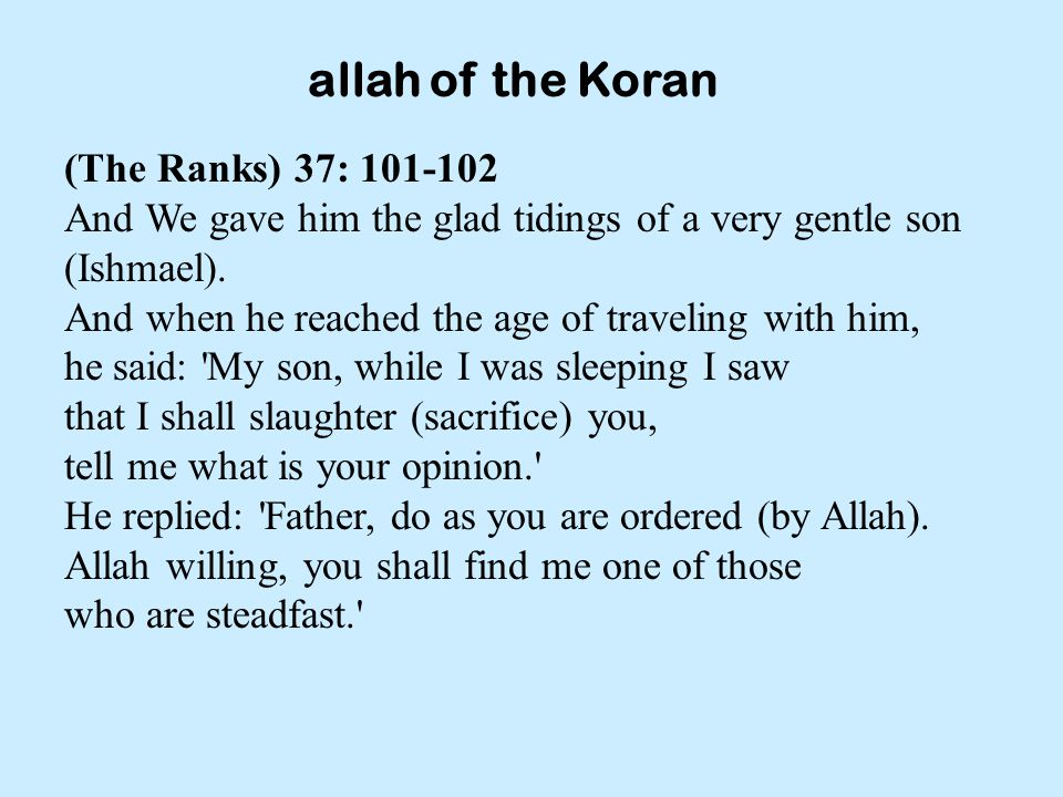 allah of the Koran (The Ranks) 37: 101-102 And We gave him the glad tidings of a very gentle son (Ishmael).