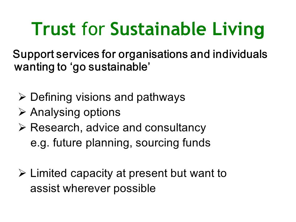 Trust for Sustainable Livin g Support services for organisations and individuals wanting to 'go sustainable'  Defining visions and pathways  Analysing options  Research, advice and consultancy e.g.