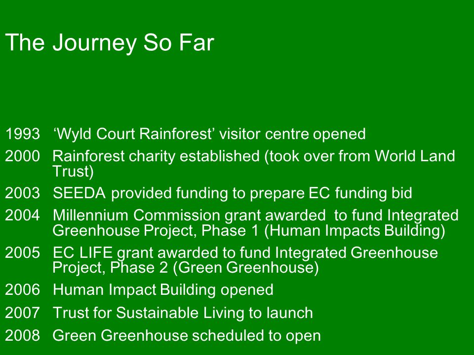 The Journey So Far 1993 'Wyld Court Rainforest' visitor centre opened 2000Rainforest charity established (took over from World Land Trust) 2003 SEEDA provided funding to prepare EC funding bid 2004 Millennium Commission grant awarded to fund Integrated Greenhouse Project, Phase 1 (Human Impacts Building) 2005 EC LIFE grant awarded to fund Integrated Greenhouse Project, Phase 2 (Green Greenhouse) 2006 Human Impact Building opened 2007 Trust for Sustainable Living to launch 2008Green Greenhouse scheduled to open