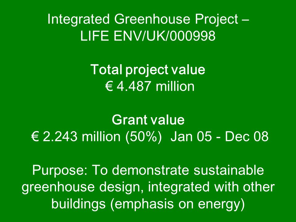 Integrated Greenhouse Project – LIFE ENV/UK/000998 Total project value € 4.487 million Grant value € 2.243 million (50%) Jan 05 - Dec 08 Purpose: To demonstrate sustainable greenhouse design, integrated with other buildings (emphasis on energy)