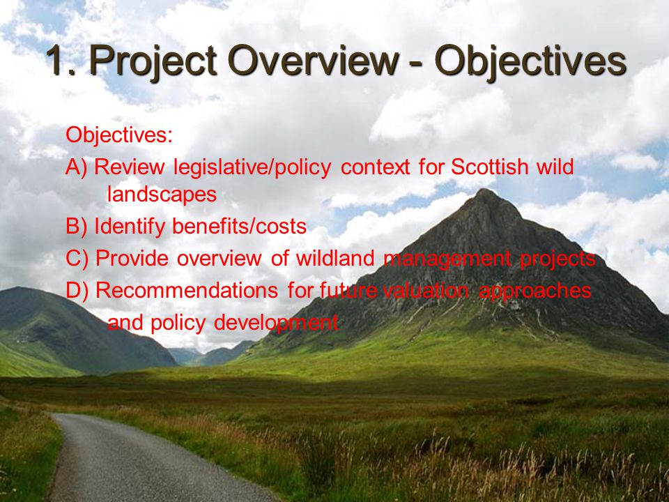 1. Project Overview - Objectives Objectives: A) Review legislative/policy context for Scottish wild landscapes B) Identify benefits/costs C) Provide o