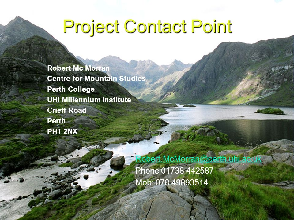 Project Contact Point Robert Mc Morran Centre for Mountain Studies Perth College UHI Millennium Institute Crieff Road Perth PH1 2NX Robert.McMorran@perth.uhi.ac.uk Phone 01738 442587 Mob: 078 49893514