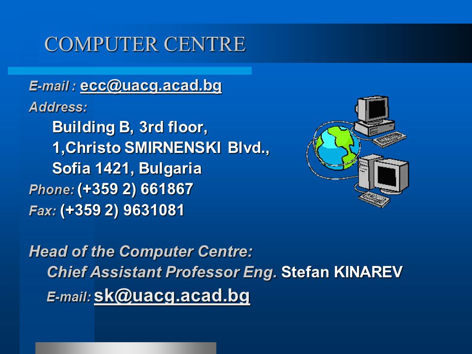 COMPUTER CENTRE E-mail : ecc@uacg.acad.bg ecc@uacg.acad.bg Address: Building B, 3rd floor, 1,Christo SMIRNENSKI Blvd., 1,Christo SMIRNENSKI Blvd., Sofia 1421, Bulgaria Sofia 1421, Bulgaria Phone: (+359 2) 661867 Fax: (+359 2) 9631081 Fax: (+359 2) 9631081 Head of the Computer Centre: Chief Assistant Professor Eng.