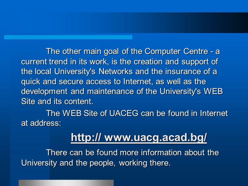 The other main goal of the Computer Centre - a current trend in its work, is the creation and support of the local University s Networks and the insurance of a quick and secure access to Internet, as well as the development and maintenance of the University s WEB Site and its content.