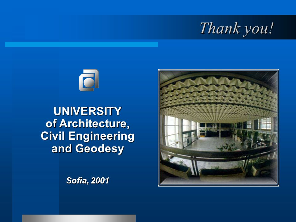 Thank you! UNIVERSITY of Architecture, Civil Engineering and Geodesy Sofia, 2001