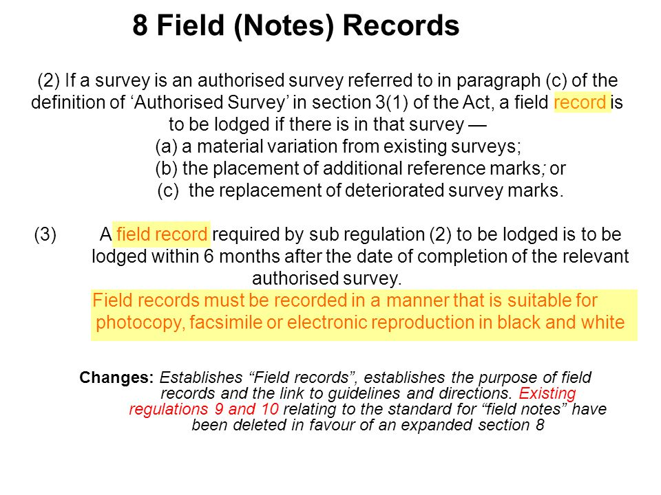 8 Field (Notes) Records (2) If a survey is an authorised survey referred to in paragraph (c) of the definition of 'Authorised Survey' in section 3(1) of the Act, a field record is to be lodged if there is in that survey — (a) a material variation from existing surveys; (b) the placement of additional reference marks; or (c) the replacement of deteriorated survey marks.