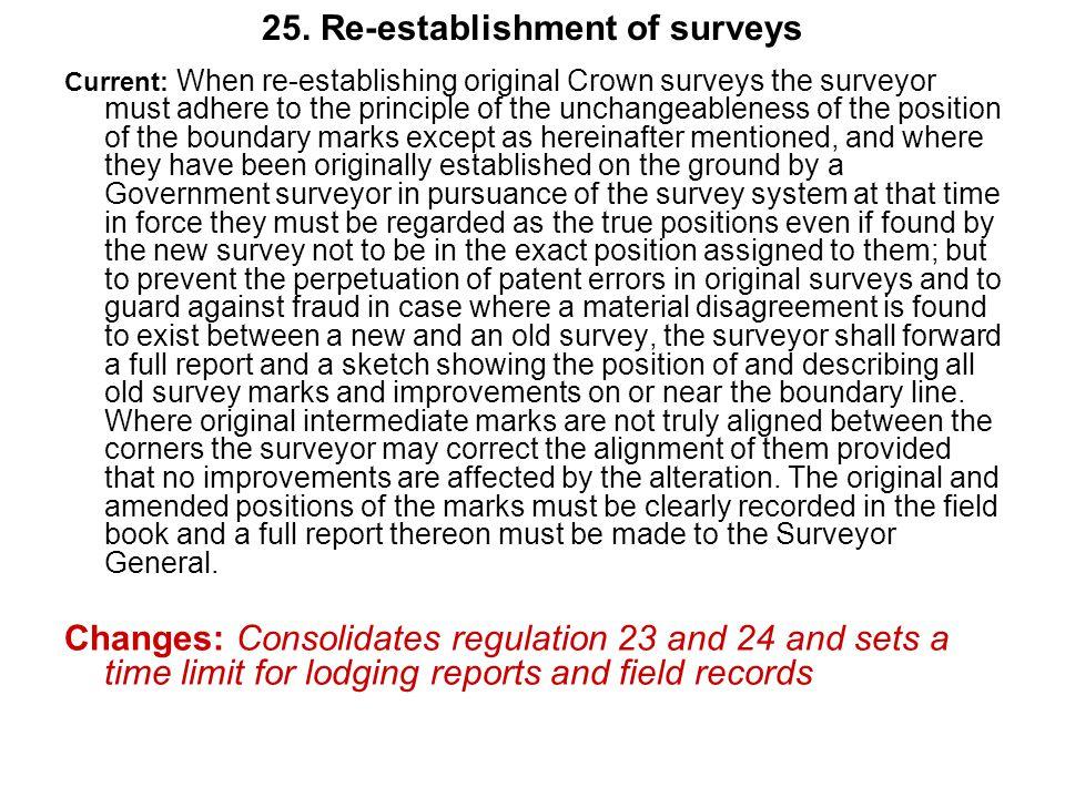25. Re-establishment of surveys Current: When re-establishing original Crown surveys the surveyor must adhere to the principle of the unchangeableness