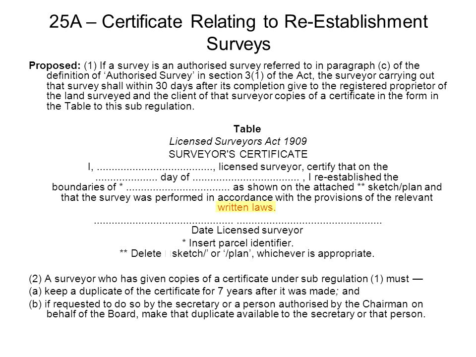 Proposed: (1) If a survey is an authorised survey referred to in paragraph (c) of the definition of 'Authorised Survey' in section 3(1) of the Act, the surveyor carrying out that survey shall within 30 days after its completion give to the registered proprietor of the land surveyed and the client of that surveyor copies of a certificate in the form in the Table to this sub regulation.