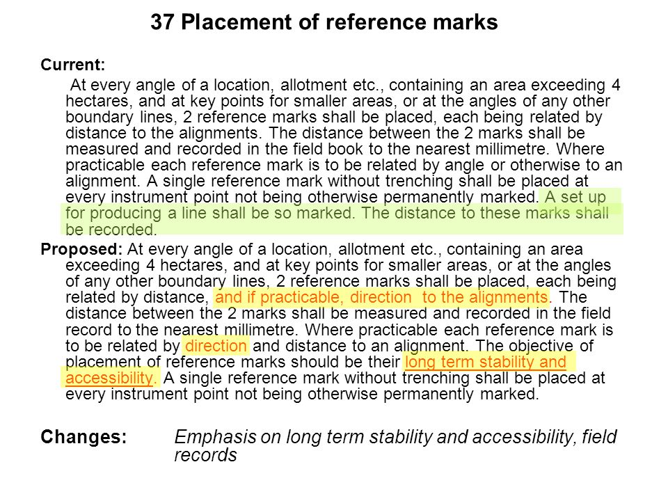 37 Placement of reference marks Current: At every angle of a location, allotment etc., containing an area exceeding 4 hectares, and at key points for smaller areas, or at the angles of any other boundary lines, 2 reference marks shall be placed, each being related by distance to the alignments.