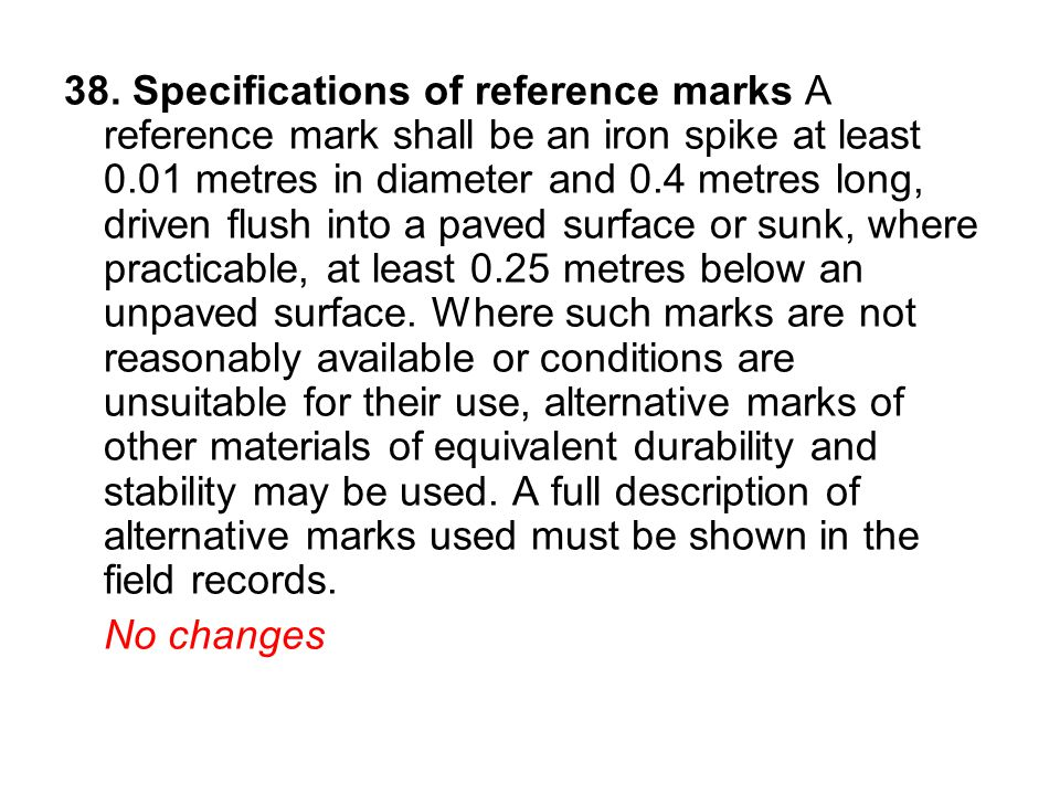 38. Specifications of reference marks A reference mark shall be an iron spike at least 0.01 metres in diameter and 0.4 metres long, driven flush into