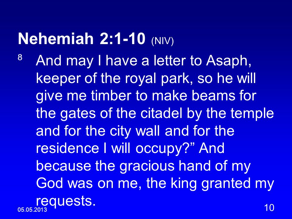 05.05.2013 10 Nehemiah 2:1-10 (NIV) 8 And may I have a letter to Asaph, keeper of the royal park, so he will give me timber to make beams for the gates of the citadel by the temple and for the city wall and for the residence I will occupy? And because the gracious hand of my God was on me, the king granted my requests.