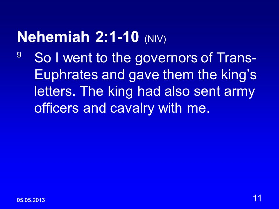 05.05.2013 11 Nehemiah 2:1-10 (NIV) 9 So I went to the governors of Trans- Euphrates and gave them the king's letters.