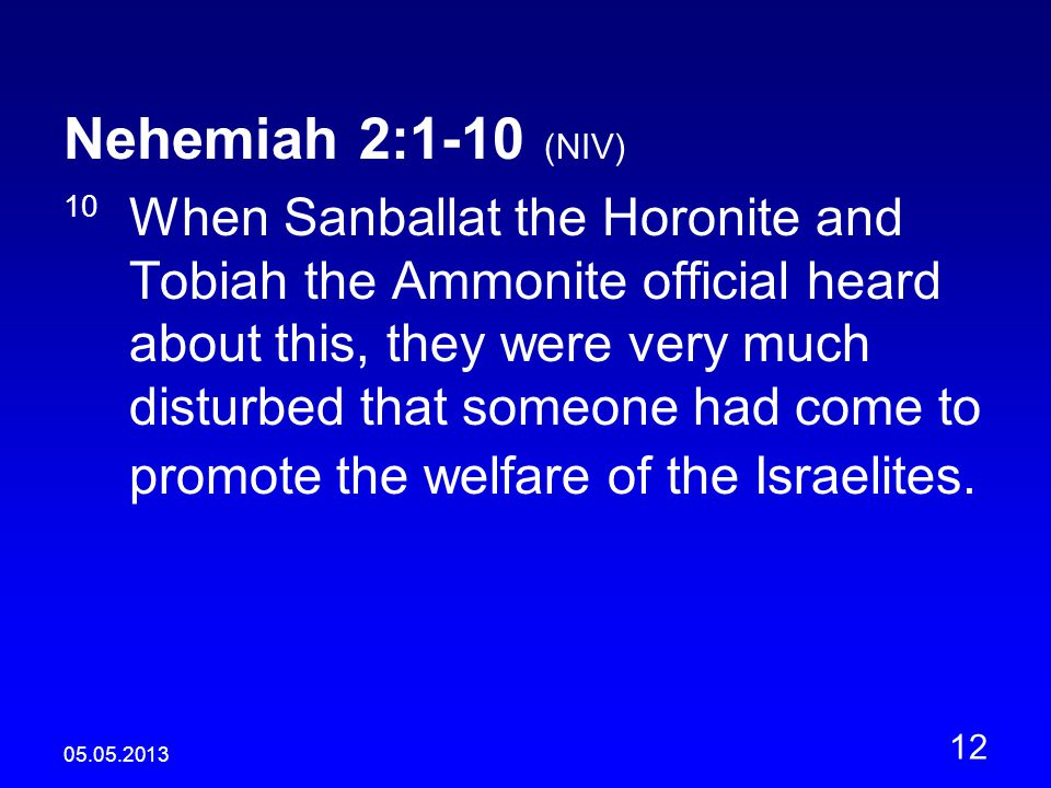 05.05.2013 12 Nehemiah 2:1-10 (NIV) 10 When Sanballat the Horonite and Tobiah the Ammonite official heard about this, they were very much disturbed that someone had come to promote the welfare of the Israelites.