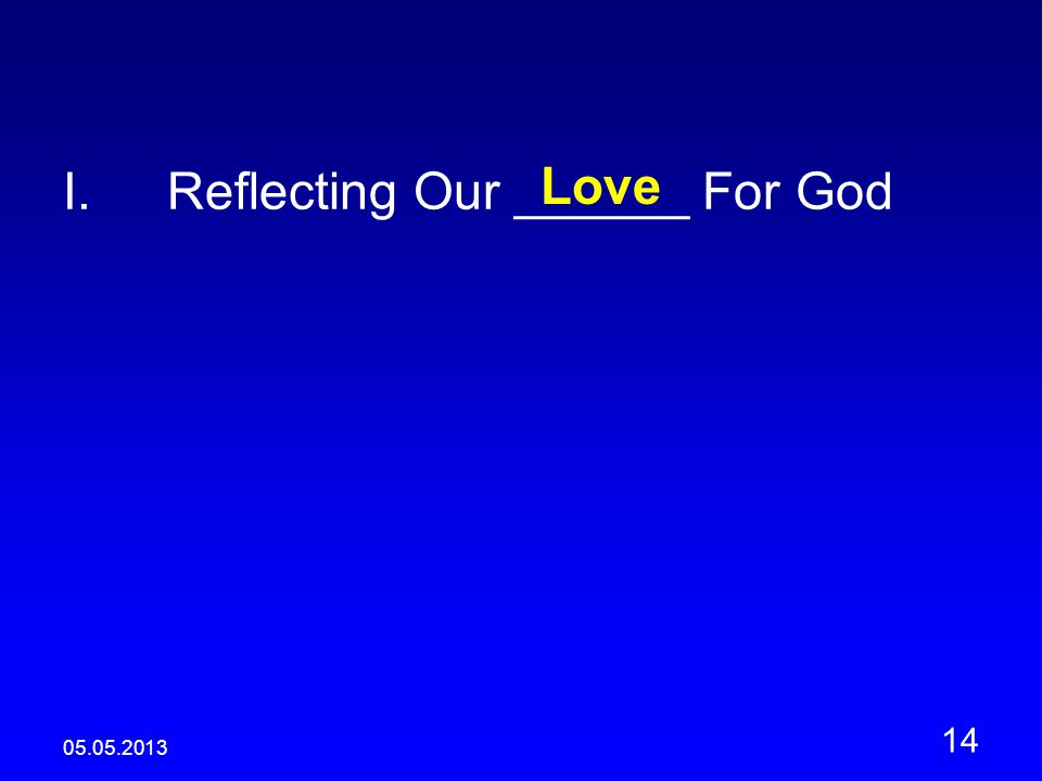 05.05.2013 14 I.Reflecting Our ______ For God Love