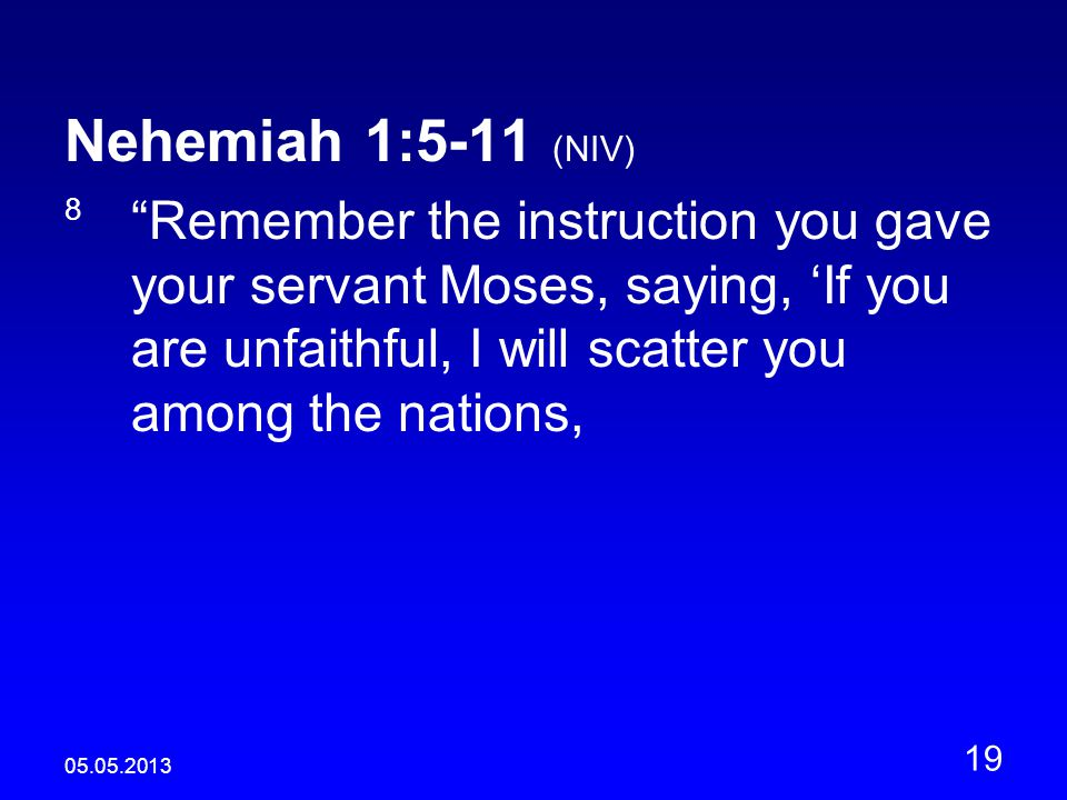 05.05.2013 19 Nehemiah 1:5-11 (NIV) 8 Remember the instruction you gave your servant Moses, saying, 'If you are unfaithful, I will scatter you among the nations,