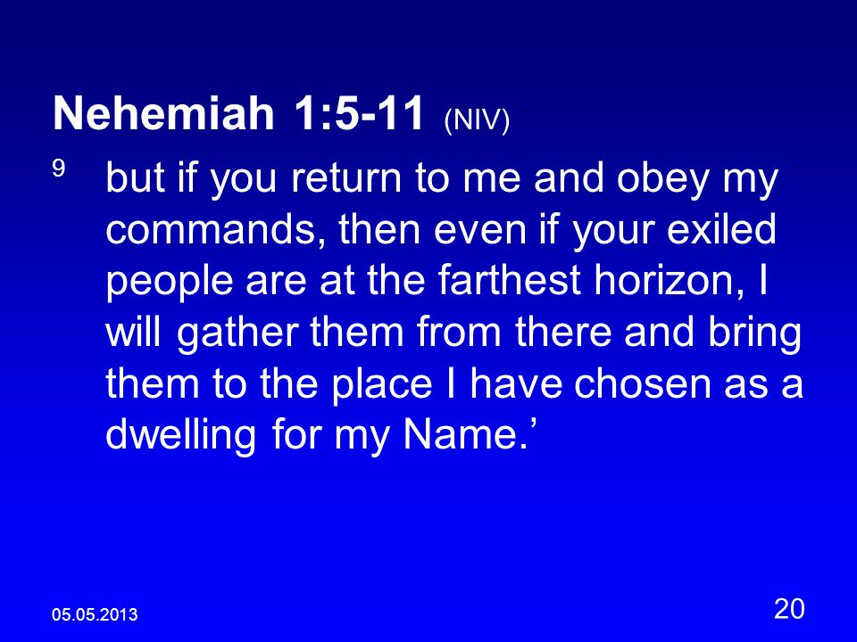 05.05.2013 20 Nehemiah 1:5-11 (NIV) 9 but if you return to me and obey my commands, then even if your exiled people are at the farthest horizon, I will gather them from there and bring them to the place I have chosen as a dwelling for my Name.'