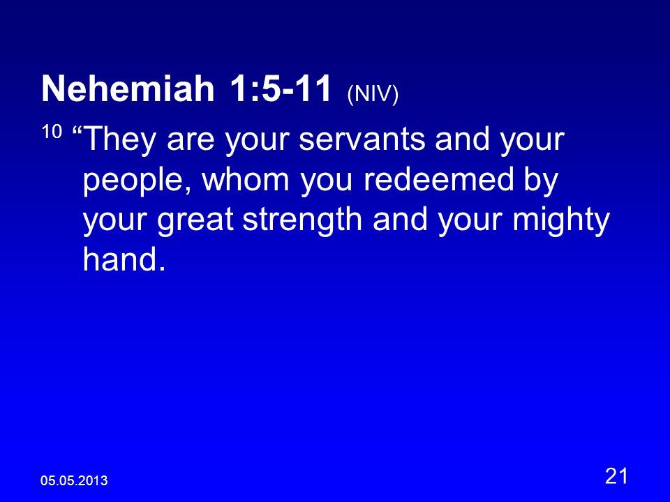 05.05.2013 21 Nehemiah 1:5-11 (NIV) 10 They are your servants and your people, whom you redeemed by your great strength and your mighty hand.