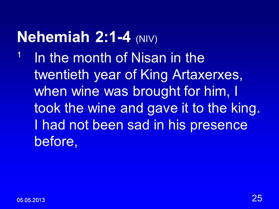 05.05.2013 25 Nehemiah 2:1-4 (NIV) 1 In the month of Nisan in the twentieth year of King Artaxerxes, when wine was brought for him, I took the wine and gave it to the king.