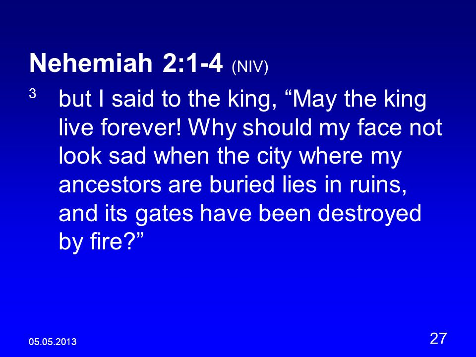 05.05.2013 27 Nehemiah 2:1-4 (NIV) 3 but I said to the king, May the king live forever.