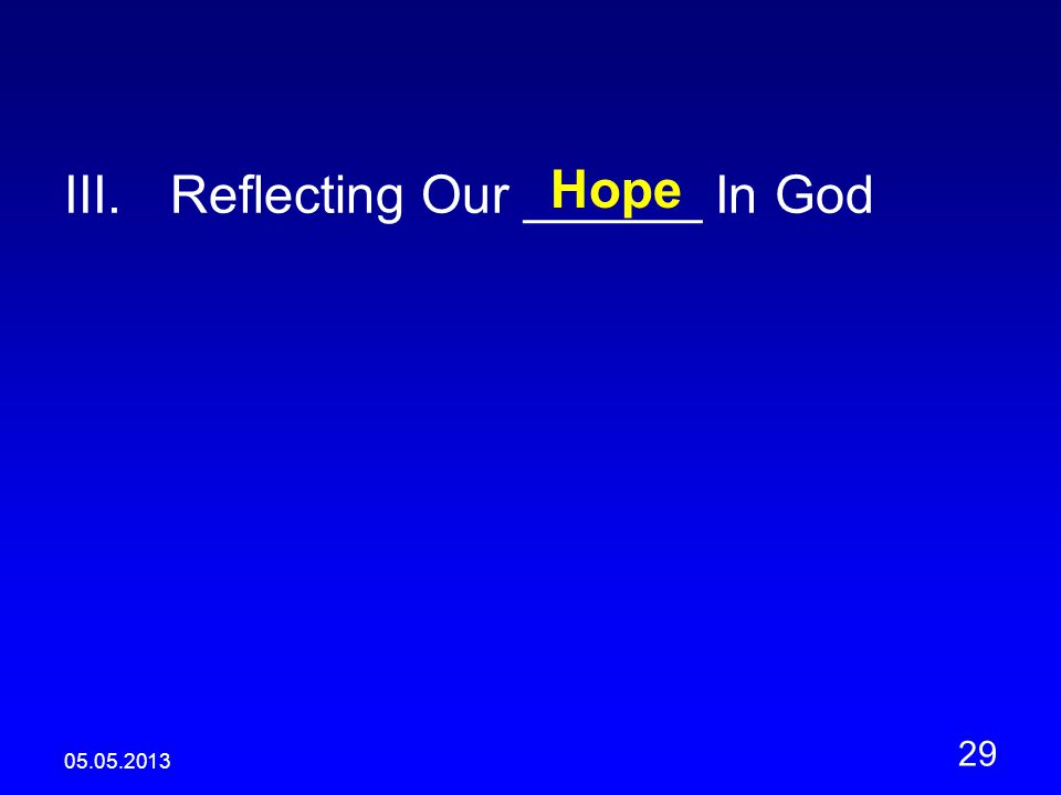 05.05.2013 29 III.Reflecting Our ______ In God Hope