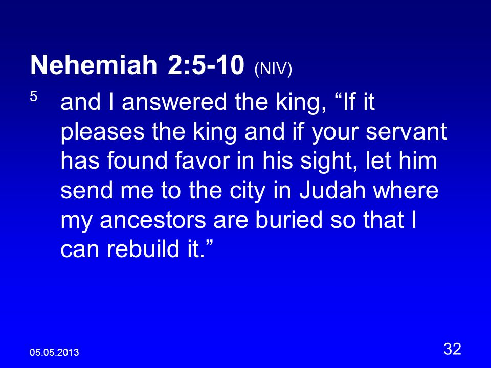 05.05.2013 32 Nehemiah 2:5-10 (NIV) 5 and I answered the king, If it pleases the king and if your servant has found favor in his sight, let him send me to the city in Judah where my ancestors are buried so that I can rebuild it.