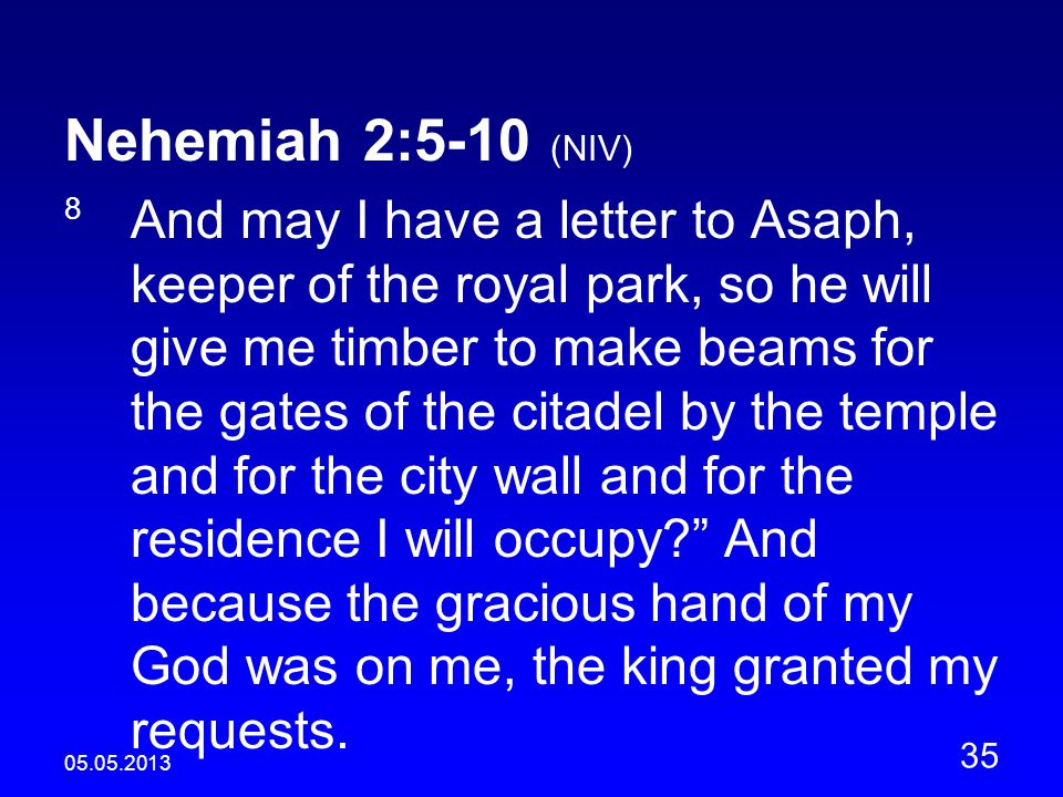 05.05.2013 35 Nehemiah 2:5-10 (NIV) 8 And may I have a letter to Asaph, keeper of the royal park, so he will give me timber to make beams for the gates of the citadel by the temple and for the city wall and for the residence I will occupy And because the gracious hand of my God was on me, the king granted my requests.