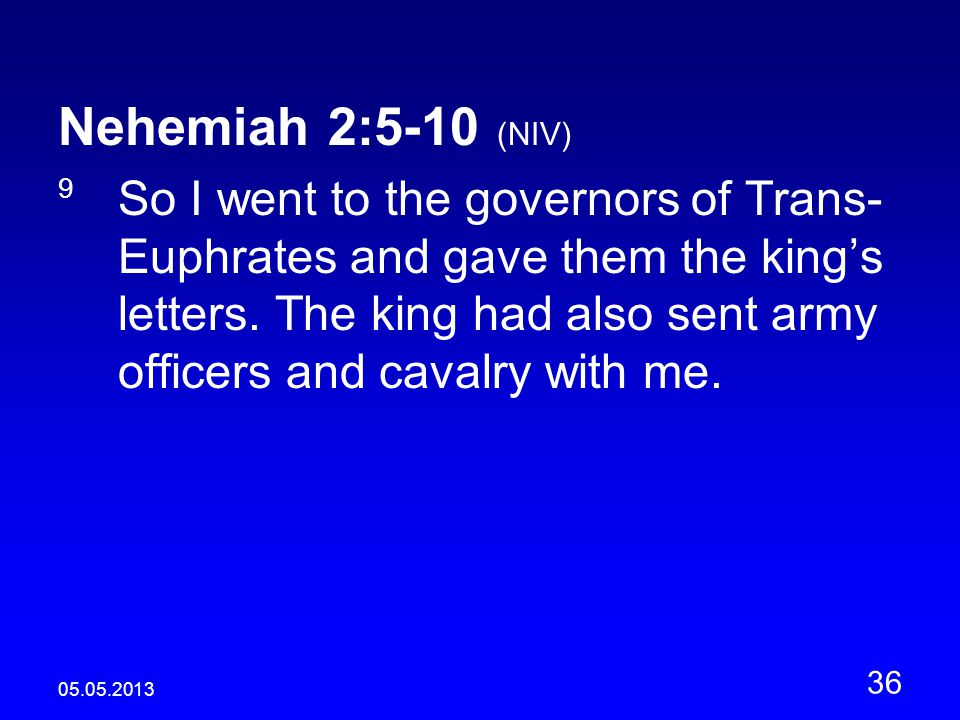 05.05.2013 36 Nehemiah 2:5-10 (NIV) 9 So I went to the governors of Trans- Euphrates and gave them the king's letters.