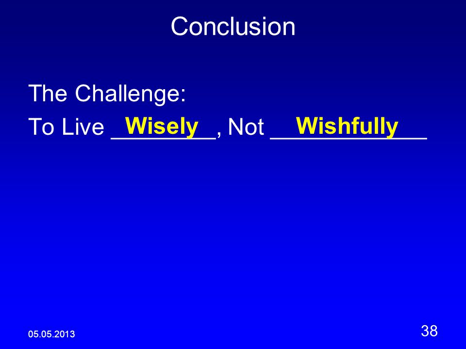05.05.2013 38 Conclusion The Challenge: To Live ________, Not ____________ WiselyWishfully