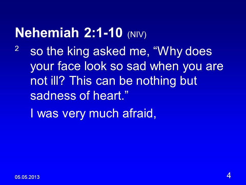 05.05.2013 4 Nehemiah 2:1-10 (NIV) 2 so the king asked me, Why does your face look so sad when you are not ill.