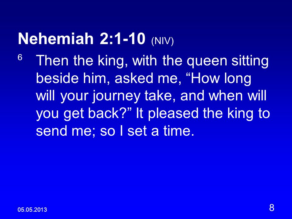 05.05.2013 8 Nehemiah 2:1-10 (NIV) 6 Then the king, with the queen sitting beside him, asked me, How long will your journey take, and when will you get back It pleased the king to send me; so I set a time.