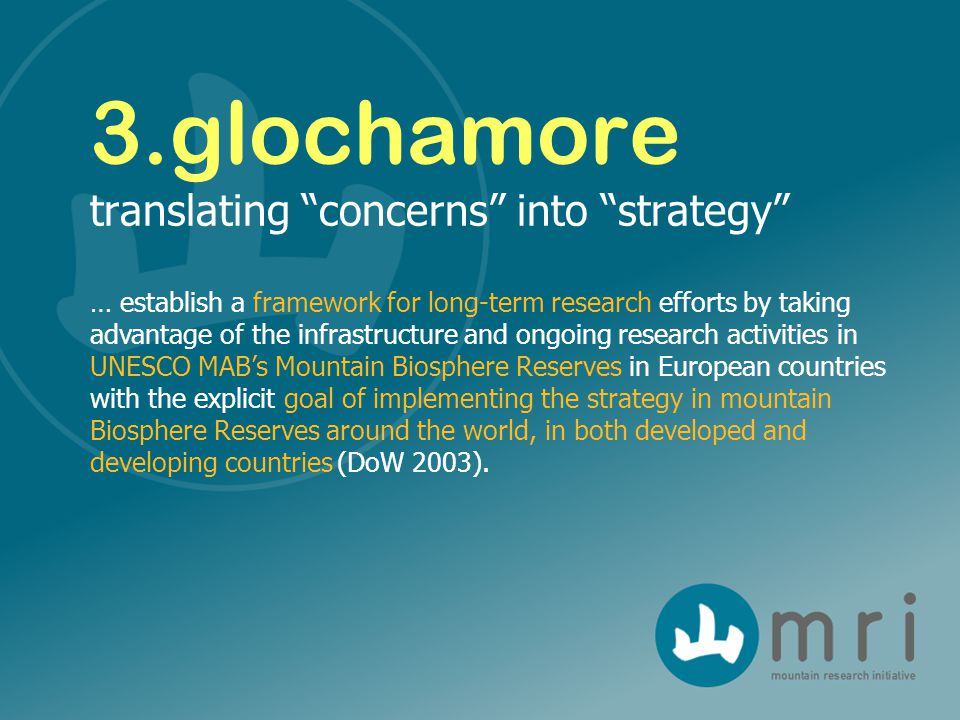 3.glochamore translating concerns into strategy … establish a framework for long-term research efforts by taking advantage of the infrastructure and ongoing research activities in UNESCO MAB's Mountain Biosphere Reserves in European countries with the explicit goal of implementing the strategy in mountain Biosphere Reserves around the world, in both developed and developing countries (DoW 2003).
