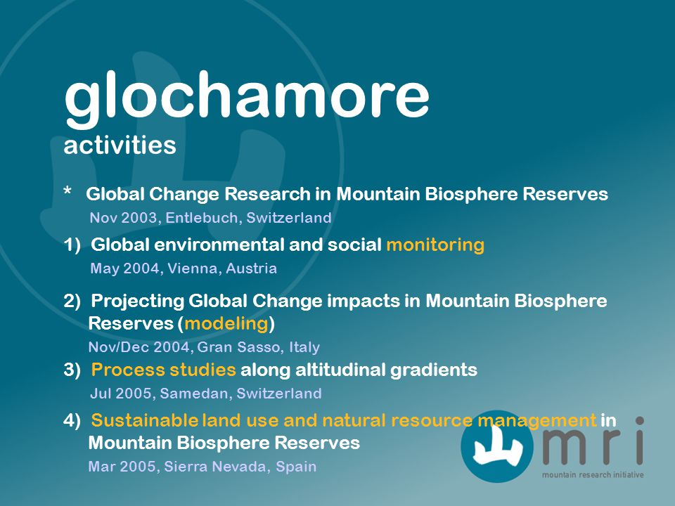 glochamore activities 1) Global environmental and social monitoring May 2004, Vienna, Austria * Global Change Research in Mountain Biosphere Reserves Nov 2003, Entlebuch, Switzerland 2) Projecting Global Change impacts in Mountain Biosphere Reserves (modeling) Nov/Dec 2004, Gran Sasso, Italy 4) Sustainable land use and natural resource management in Mountain Biosphere Reserves Mar 2005, Sierra Nevada, Spain 3) Process studies along altitudinal gradients Jul 2005, Samedan, Switzerland