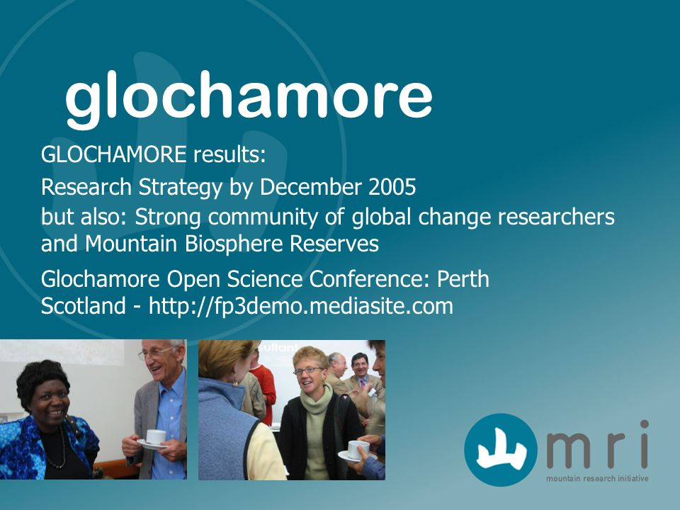 GLOCHAMORE results: Research Strategy by December 2005 but also: Strong community of global change researchers and Mountain Biosphere Reserves glochamore Glochamore Open Science Conference: Perth Scotland - http://fp3demo.mediasite.com